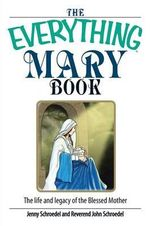 The Everything Mary Book : The Life and Legacy of the Blessed Mother - Jenny Schroedel