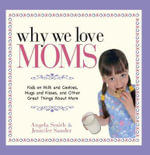 Why We Love Moms : Kids on Milk and Cookies, Hugs and Kisses, and Other Great Things About Mom - Angela Smith