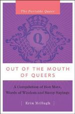 Out of the Mouths of Queers : A Compilation of Bon Mots, Words of Wisdom and Sassy Sayings - Erin McHugh
