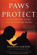 Paws to Protect : Dogs Saving Lives and Rescuing Souls in Times of Troubles - Sharon Sakson