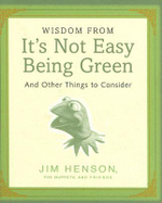Wisdom from it's Not Easy Being Green : And Other Things to Consider - Jim Henson