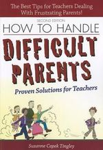 How to Handle Difficult Parents : Proven Solutions for Teachers - Suzanne Capek Tingley