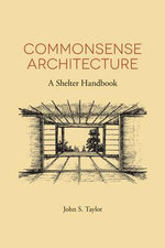 Commonsense Architecture : A Shelter Handbook - John S Taylor