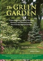 The Green Garden : A New England Guide to Planning, Planting, and Maintaining the Eco-Friendly Habitat Garden - Ellen Sousa