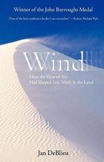 Wind : How the Flow of Air Has Shaped Life, Myth, and the Land - Jan DeBlieu