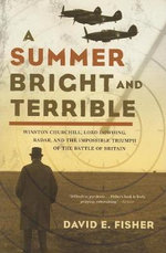 A Summer Bright and Terrible : Winston Churchill, Lord Dowding, Radar, and the Impossible Triumph of the Battle of Britain - David E. Fisher