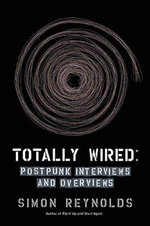Totally Wired : Post-Punk Interviews and Overviews - Simon Reynolds