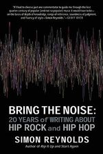 Bring the Noise : 20 Years of Writing about Hip Rock and Hip Hop - Simon Reynolds