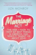 Marriage act : The Risk I Took to Keep My Best Friend in America, and What It Taught Us about Love - Liza Monroy