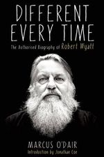 Different Every Time : The Authorized Biography of Robert Wyatt - Marcus O'Dair
