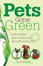 Pets Gone Green : Live a more eco-conscious life with your pets - Eve Adamson