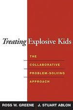 Treating Explosive Kids : The Collaborative Problem-Solving Approach - Ross W. Greene