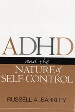ADHD and the Nature of Self Control : The Complete, Authoritative Guide for Parents - Russell A. Barkley