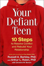 Your Defiant Teen : 10 Steps to Resolve Conflict and Rebuild Your Relationship - PhD Russell A Barkley