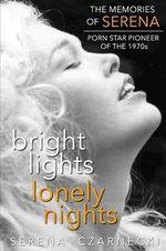 Bright Lights, Lonely Nights - The Memories of Serena, Porn Star Pioneer of the 1970s - Serena Czarnecki