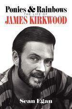 Ponies & Rainbows : The Life of James Kirkwood - Sean Eagen