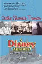 A Disney Childhood : Comic Books to Sailing Ships - A Memoir - Cathy Sherman Freeman