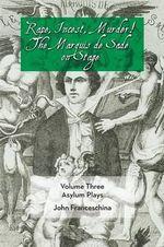 Rape, Incest, Murder! the Marquis de Sade on Stage Volume Three - Asylum Plays - Marquis De Sade
