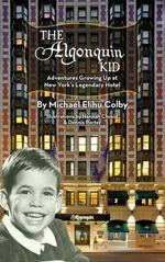 The Algonquin Kid - Adventures Growing Up at New York's Legendary Hotel (Hardback) - Michael Elihu Colby