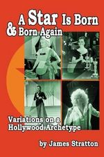 A Star Is Born and Born Again : Variations on a Hollywood Archetype - James Stratton