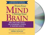 Train Your Mind, Change Your Brain : How a New Science Reveals Our Extraordinary Potential to Transform Ourselves - Sharon Begley