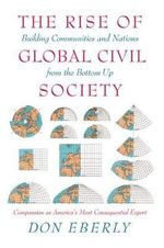 The Rise of Global Civil Society : Building Communities and Nations from the Bottom Up :  Building Communities and Nations from the Bottom Up - Don E. Eberly