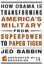 How Obama Is Transforming America's Military from Superpower to Paper Tiger : The Truth about China in the Twenty-First Century - Jed Babbin