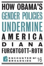 How Obama's Gender Policies Undermine America - Diana Furchtgott-Roth