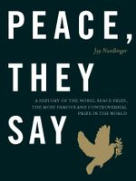 Peace, They Say : A History of the Nobel Peace Prize, the Most Famous and Controversial Prize in the World - Jay Nordlinger