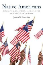 Native Americans : Patriotism, Exceptionalism, and the New American Identity - James S. Robbins
