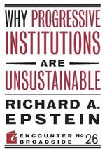 Why Progressive Institutions Are Unsustainable - Richard A Epstein