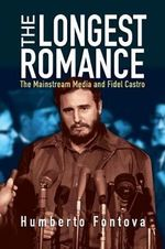Longest Romance : The Mainstream Media and Fidel Castro - Humberto Fontova