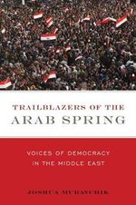 Trailblazers of the Arab Spring : Voices of Democracy in the Middle East - Joshua Muravchik