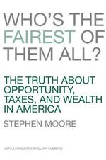Who's the Fairest of Them All? : The Truth about Opportunity, Taxes, and Wealth in America - Stephen Moore