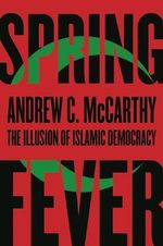 Spring Fever : The Illusion of Islamic Democracy - Andrew C. McCarthy