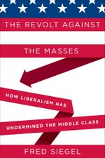 The Revolt Against the Masses : How Liberalism Has Undermined the Middle Class - Fred Siegel
