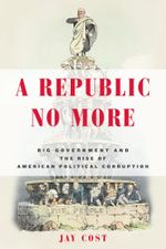 A Republic No More : Big Government and the Rise of American Political Corruption - Jay Cost