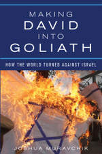 Making David into Goliath : How the World Turned Against Israel - Joshua Muravchik