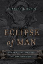 Eclipse of Man : Human Extinction and the Meaning of Progress - Charles T. Rubin