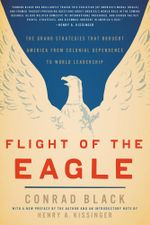 Flight of the Eagle : The Grand Strategies That Brought America from Colonial Dependence to World Leadership - Conrad Black