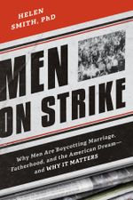 Men on Strike : Why Men Are Boycotting Marriage, Fatherhood, and the American Dream - and Why It Matters - Helen Smith