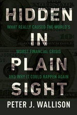 Hidden in Plain Sight : What Really Caused the World's Worst Financial Crisis and Why It Could Happen Again - Peter J Wallison