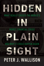 Hidden in Plain Sight : What Really Caused the World's Worst Financial Crisis and Why It Could Happen Again - Peter J. Wallison