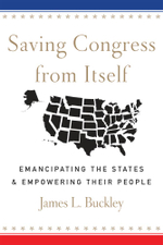 Saving Congress from Itself : Emancipating the States and Empowering Their People - James L Buckley
