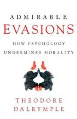 Admirable Evasions : How Psychology Undermines Morality - Theodore Dalrymple
