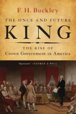 The Once and Future King : The Rise of Crown Government in America - F. H. Buckley