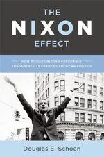 The Nixon Effect : How His Presidency Has Changed American Politics - Douglas E. Schoen