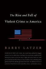 The Rise and Fall of Violent Crime in Postwar America - Barry Latzer