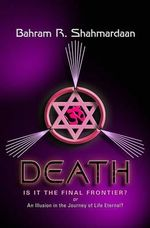 Death: Is It the Final Frontier? : Or an Illustion in the Journey of Life Eternal? - Bahram R Shahmardaan