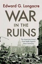 War in the Ruins : The American Army's Final Battle Against Nazi Germany - Edward G. Longacre